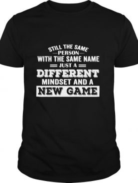 Still The Same Person With The Same Name Just A Different Mindset And A New Game shirt