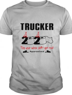 Trucker 2020 The Year When Shit Got Real Quarantined shirt