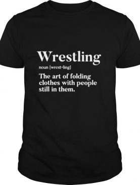 Wrestling Noun The Art Of Folding Clothes With People Still In Them shirt