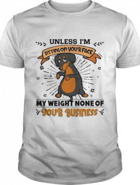 Dachshund Unless I'm Sitting On Your Face My Weight None Of Your Business shirt
