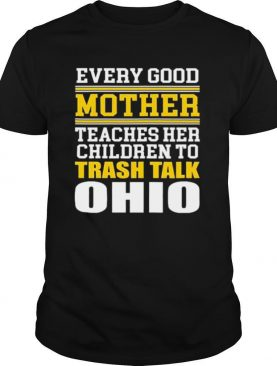 Every Good Mother Teaches Her Children To Trash Talk Ohio shirt