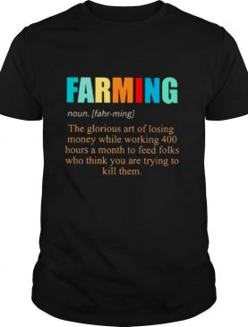 Farming noun the glorious art of losing money while working 400 hours a month to feed folks who thinks you are trying to kill them shirt