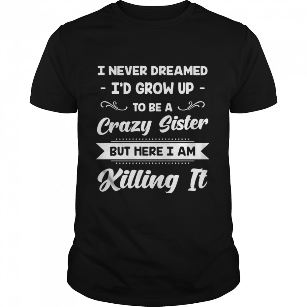 I Never Dreamed I'd Grow Up To Be A Crazy Sister But Here I Am Killing It  Classic Men's T-shirt