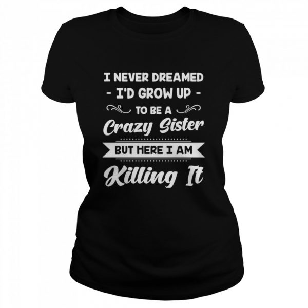 I Never Dreamed I'd Grow Up To Be A Crazy Sister But Here I Am Killing It  Classic Women's T-shirt