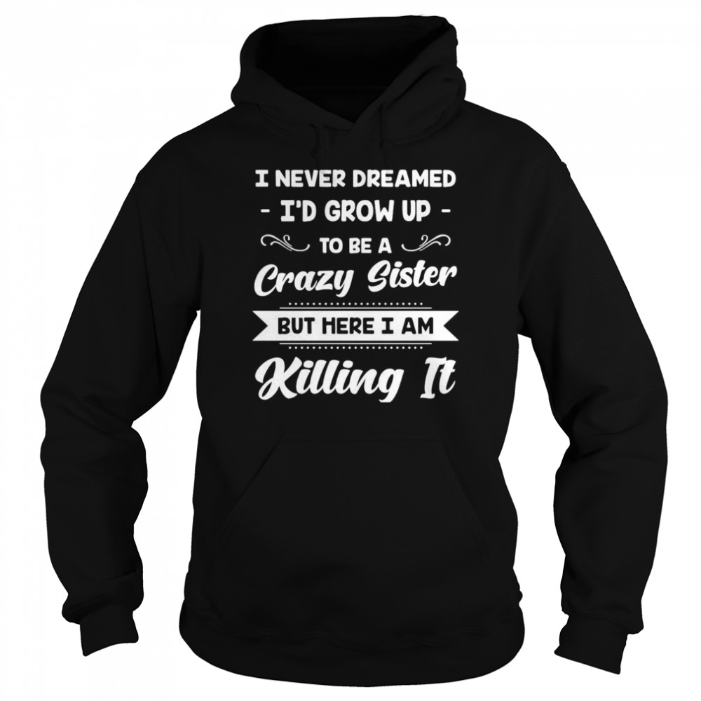 I Never Dreamed I'd Grow Up To Be A Crazy Sister But Here I Am Killing It  Unisex Hoodie