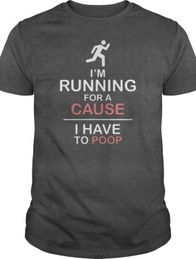 Im running for a cause I have to poop shirt