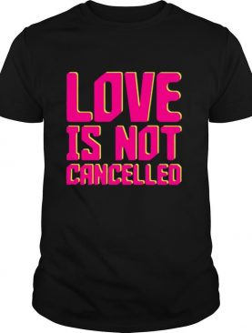 Love is Not Cancelled 2020 shirt