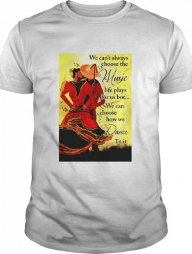 Mexican Dancing We Can't Always Choose The Music Life Plays For Us But We Can Choose How We Dance To It shirt