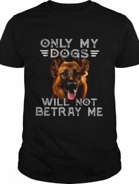 Only My Dogs Will Not Betray Me shirt
