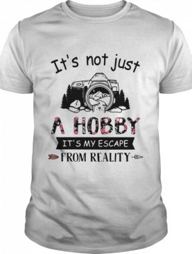 Photography It's Not Just A Hobby It's My Escape From Reality shirt