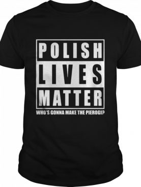 Polish Lives Matter Who's Gonna Make The Pierogi shirt