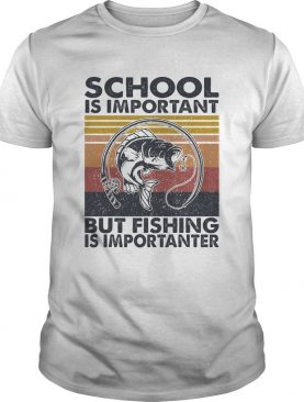 School is important but Fishing is importanter vintage shirt