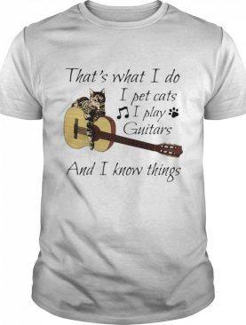 That's What I Do I Pet Cats I Play Guitars And I Know Things Music shirt