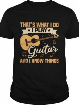 That's What I Do I Play Guitars And I Know Things shirt