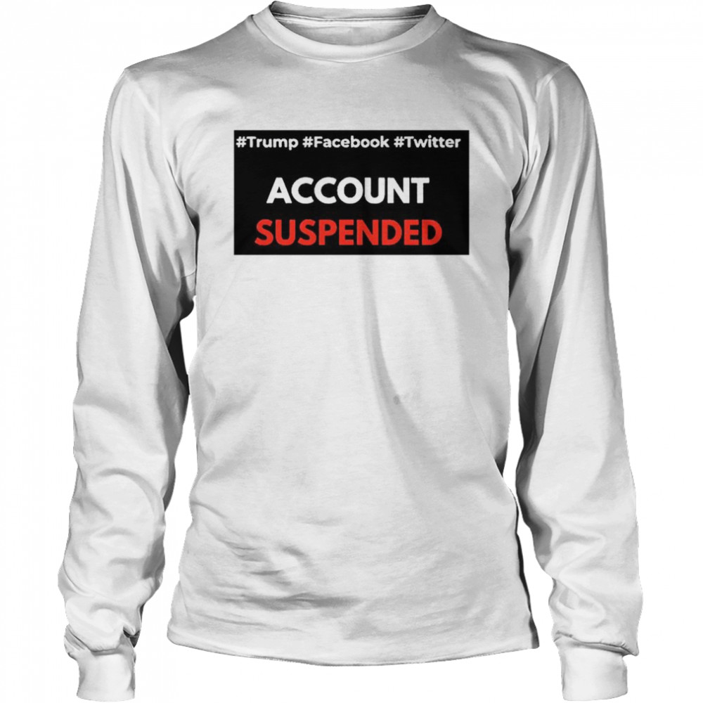 #Trump #Facebook #Twitter Account Suspende  Long Sleeved T-shirt