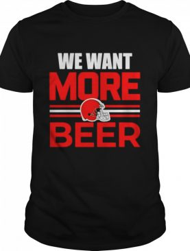 We want more beer Cleveland Browns shirt
