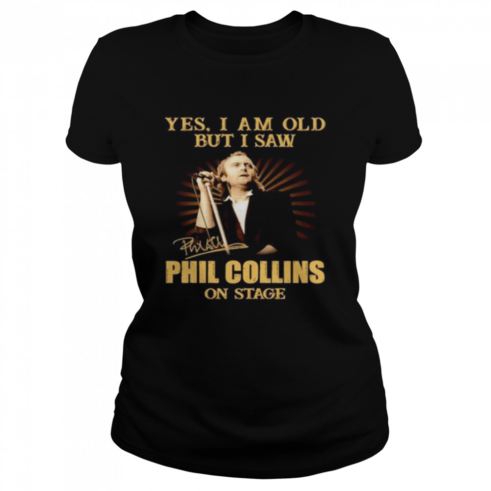 Yes I am old but I saw Phil Collins on stage signature Classic Women's T-shirt