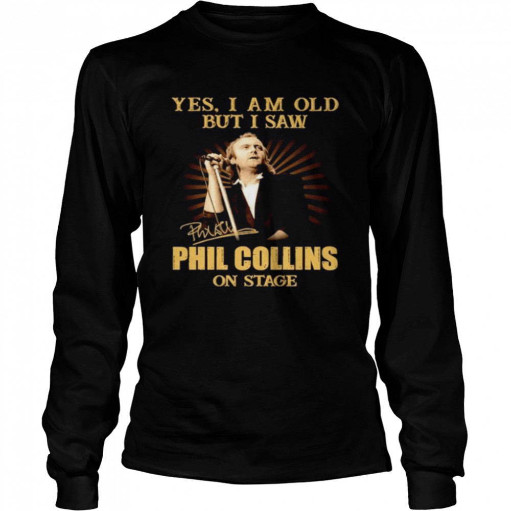 Yes I am old but I saw Phil Collins on stage signature Long Sleeved T-shirt