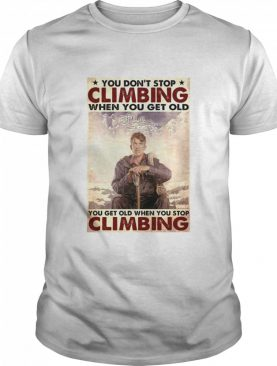You Don't Stop Climbing When You Get Old You Get Old When You Stop Climbing shirt